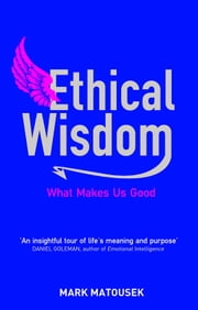 Ethical Wisdom: What Makes Us Good ebook by Mark Matousek