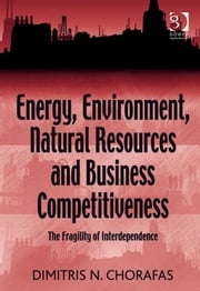 Energy, Environment, Natural Resources and Business Competitiveness - The Fragility of Interdependence ebook by Prof Dr Dimitris N Chorafas
