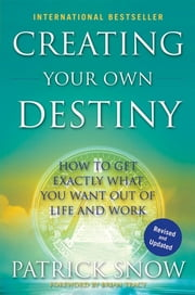 Creating Your Own Destiny - How to Get Exactly What You Want Out of Life and Work ebook by Patrick Snow