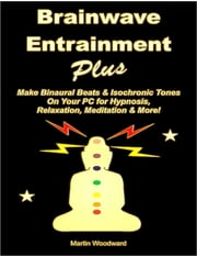 Brainwave Entrainment Plus: Make Binaural Beats & Isochronic Tones On Your PC for Hypnosis, Relaxation, Meditation & More! ebook by Martin Woodward