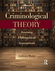 Criminological Theory - Assessing Philosophical Assumptions ebook by Anthony Walsh