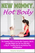 New Mommy, Hot Body: The Complete Guide to Exercise after Pregnancy, How to Lose Baby Weight Fast, Get Your Body Back & Stay Fit - Including Step-by-step Workout Plan with Illustrations ebook by Marie Martinez