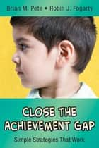 Close the Achievement Gap - Simple Strategies That Work ebook by Brian M. Pete, Robin J. Fogarty