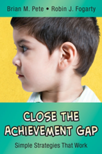 Close the Achievement Gap - Simple Strategies That Work ebook by Brian M. Pete,Robin J. Fogarty