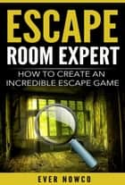 Escape Room Expert - How To Create An Incredible Escape Game ebook by Ever NowCo