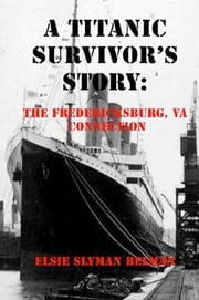 A Titanic Survivor's Story: The Fredericksburg, Va Connection ebook by Elsie Slyman Belman