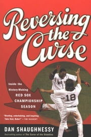 Reversing the Curse - Inside the 2004 Boston Red Sox ebook by Dan Shaughnessy