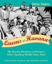 Queens of Havana - The Amazing Adventures of Anacaona, Cuba's Legendary All-Girl Dance Band ebook by Alicia Castro,Ingrid Kummels