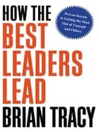 How the Best Leaders Lead - Proven Secrets to Getting the Most Out of Yourself and Others ebook by Brian Tracy