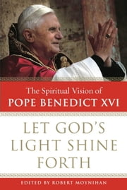 Let God's Light Shine Forth - The Spiritual Vision of Pope Benedict XVI ebook by Robert Moynihan, Ph.D.