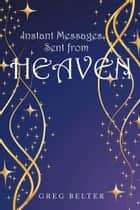 Instant Messages Sent from Heaven ebook by Greg Belter