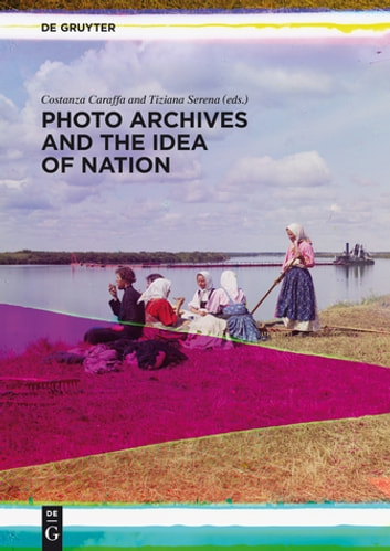 Photo Archives and the Idea of Nation ebook by Costanza Caraffa,Tiziana Serena