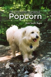 The Little White Dog Named Popcorn ebook by Susie Smith Begue