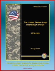 The United States Army Operating Concept 2016-2028: TRADOC Pam 525-3-1, How the Army Fights, Organizing for Combined Arms Maneuver and Wide Area Security, Training and Education ebook by Progressive Management