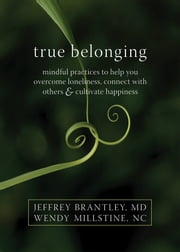 True Belonging - Mindful Practices to Help You Overcome Loneliness, Connect with Others, and Cultivate Happiness ebook by Jeffrey Brantley, MD,Wendy Millstine, NC
