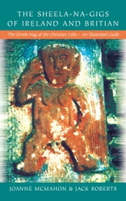 The Sheela-Na-Gigs of Ireland & Britain: The Divine Hag of the Christian Celts ebook by Jack  Roberts,Johanne McMahon