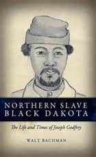 Northern Slave Black Dakota - The Life and Times of Joseph Godfrey ebook by Bachman, Walt