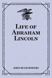 Life of Abraham Lincoln ebook by John Hugh Bowers