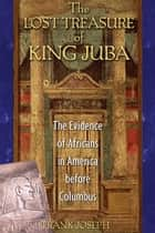 The Lost Treasure of King Juba - The Evidence of Africans in America before Columbus ebook by Frank Joseph