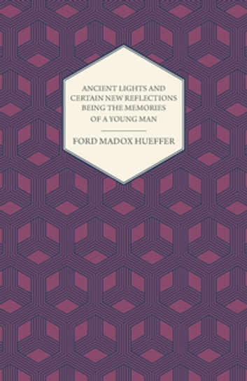 Ancient Lights And Certain New Reflections Being The Memories Of A Young Man ebook by Ford Madox Hueffer