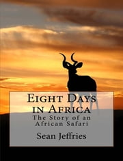 Eight Days in Africa: The Story of an African Safari ebook by Sean Jeffries
