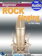 Rock Singing Lessons for Beginners - Teach Yourself How to Sing (Free Audio Available) ebook by LearnToPlayMusic.com, Peter Gelling