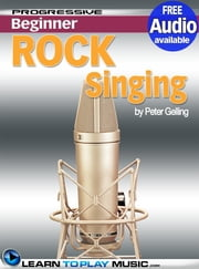 Rock Singing Lessons for Beginners - Teach Yourself How to Sing (Free Audio Available) ebook by LearnToPlayMusic.com,Peter Gelling