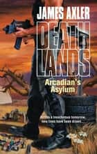 Arcadian's Asylum ebook by James Axler