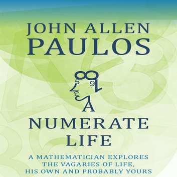A Numerate Life - A Mathematician Explores the Vagaries of Life, His Own and Probably Yours audiobook by John Allen Paulos