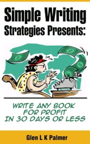 Simple Writing Strategies Presents: Write Any Book For Profit In 30 Days or Less ebook by Glen L K Palmer