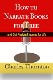 How to Narrate Books for Free and Get Residual Income for Life ebook by Charles Thornton