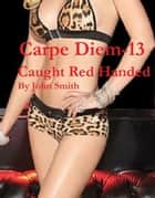 Carpe Diem 13- Caught Red Handed ebook by John Smith