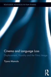 Cinema and Language Loss - Displacement, Visuality and the Filmic Image ebook by Tijana Mamula
