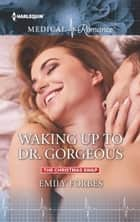 Waking Up to Dr. Gorgeous ebook by Emily Forbes