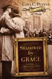 Shadowed by Grace - A Story of Monuments Men ebook by Cara Putman