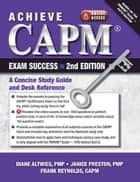 Achieve CAPM Exam Success - A Concise Study Guide and Desk Reference ebook by Diane Altwies, Janice Preston, Frank P. Reynolds