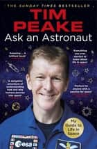 Ask an Astronaut - My Guide to Life in Space (Official Tim Peake Book) ebook by Tim Peake