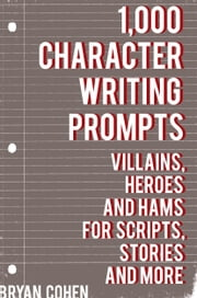 1,000 Character Writing Prompts: Villains, Heroes and Hams for Scripts, Stories and More ebook by Bryan Cohen