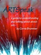 ARTSpeak - A Guide to Understanding and Talking About Art ebook by Carrie Brummer