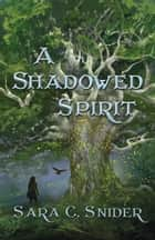 A Shadowed Spirit ebook by Sara C. Snider