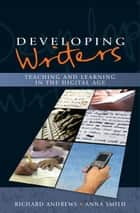 Developing Writers: Teaching And Learning In The Digital Age ebook by Richard Andrews, Anna Smith