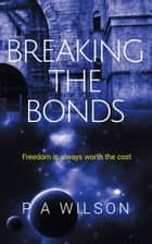Breaking The Bonds ebook by P A Wilson