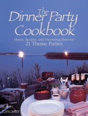 Dinner Party Cookbook - Menus Recipes and Decorating Ideas for 21 Theme Parties ebook by Karen Lancaster