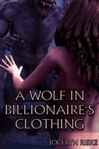 A Wolf in Billionaire's Clothing: Monster Breeding Erotica ebook by Jocelyn Riske