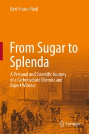 From Sugar to Splenda - A Personal and Scientific Journey of a Carbohydrate Chemist and Expert Witness ebook by Bert Fraser-Reid
