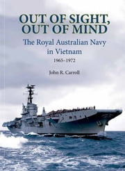 Out of Sight, Out of Mind - The Royal Australian Navy in Vietnam ebook by John Carroll