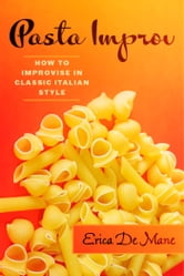 Pasta Improv - How to Improvise in Classic Italian Style ebook by Erica De Mane