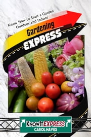 Gardening Express: Know How to Start a Garden Outdoor and Indoor ebook by KnowIt Express,Carol Hayes