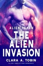Alien: Taken - The Alien Invasion - Alien Abduction Romance ebook by Clara A. Tobin