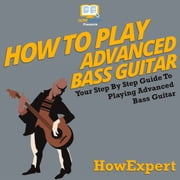 How To Play Advanced Bass Guitar - Your Step By Step Guide to Playing Advanced Bass Guitar audiobook by HowExpert